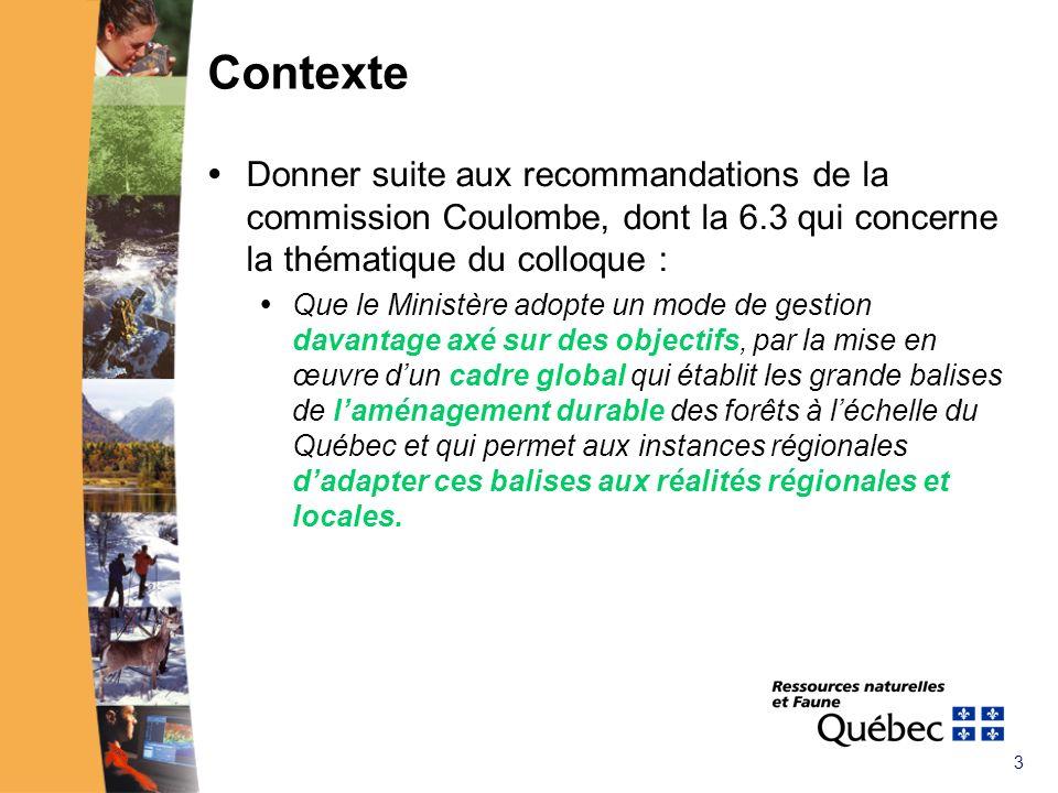 3 Contexte Donner suite aux recommandations de la commission Coulombe, dont la 6.3 qui concerne la thématique du colloque : Que le Ministère adopte un mode de gestion davantage axé sur des objectifs, par la mise en œuvre dun cadre global qui établit les grande balises de laménagement durable des forêts à léchelle du Québec et qui permet aux instances régionales dadapter ces balises aux réalités régionales et locales.
