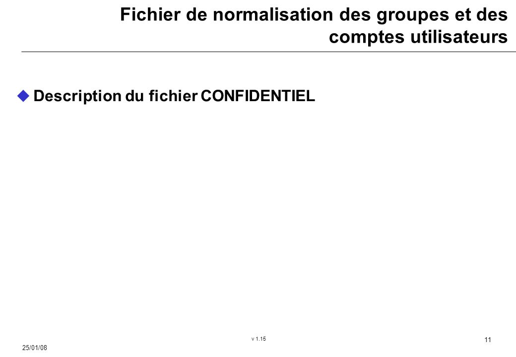 25/01/08 v 1.15 11 Fichier de normalisation des groupes et des comptes utilisateurs Description du fichier CONFIDENTIEL