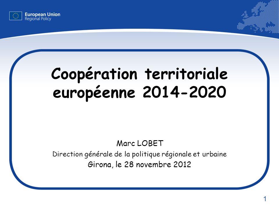 1 Coopération territoriale européenne 2014-2020 Marc LOBET Direction générale de la politique régionale et urbaine Girona, le 28 novembre 2012