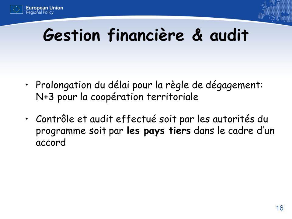 16 Gestion financière & audit Prolongation du délai pour la règle de dégagement: N+3 pour la coopération territoriale Contrôle et audit effectué soit