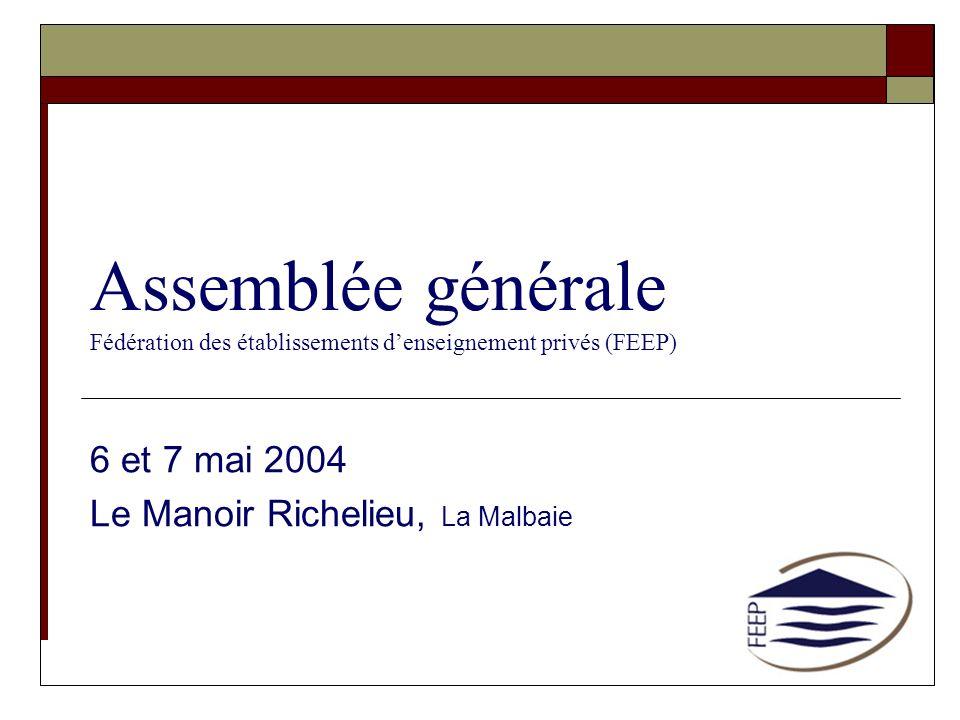 Assemblée générale Fédération des établissements denseignement privés (FEEP) 6 et 7 mai 2004 Le Manoir Richelieu, La Malbaie