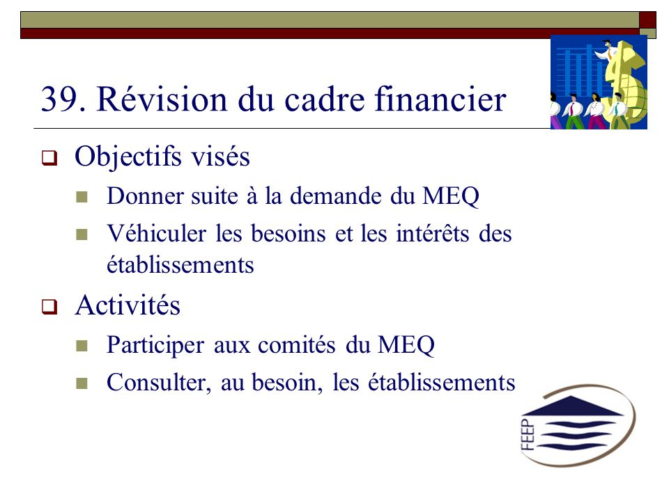 39. Révision du cadre financier Objectifs visés Donner suite à la demande du MEQ Véhiculer les besoins et les intérêts des établissements Activités Pa