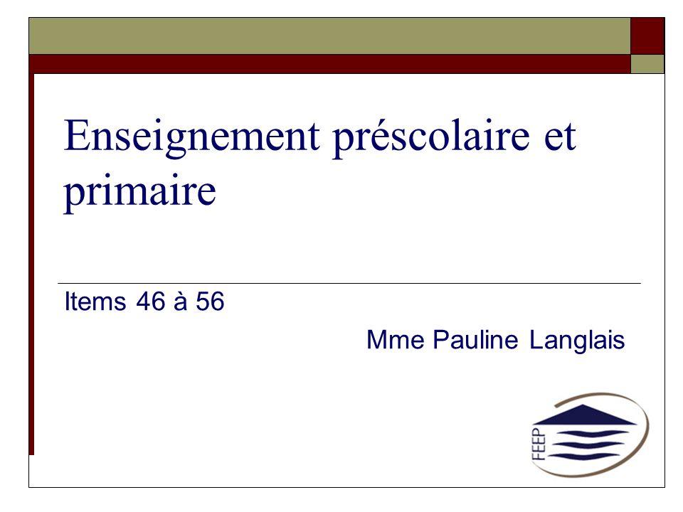 Enseignement préscolaire et primaire Items 46 à 56 Mme Pauline Langlais