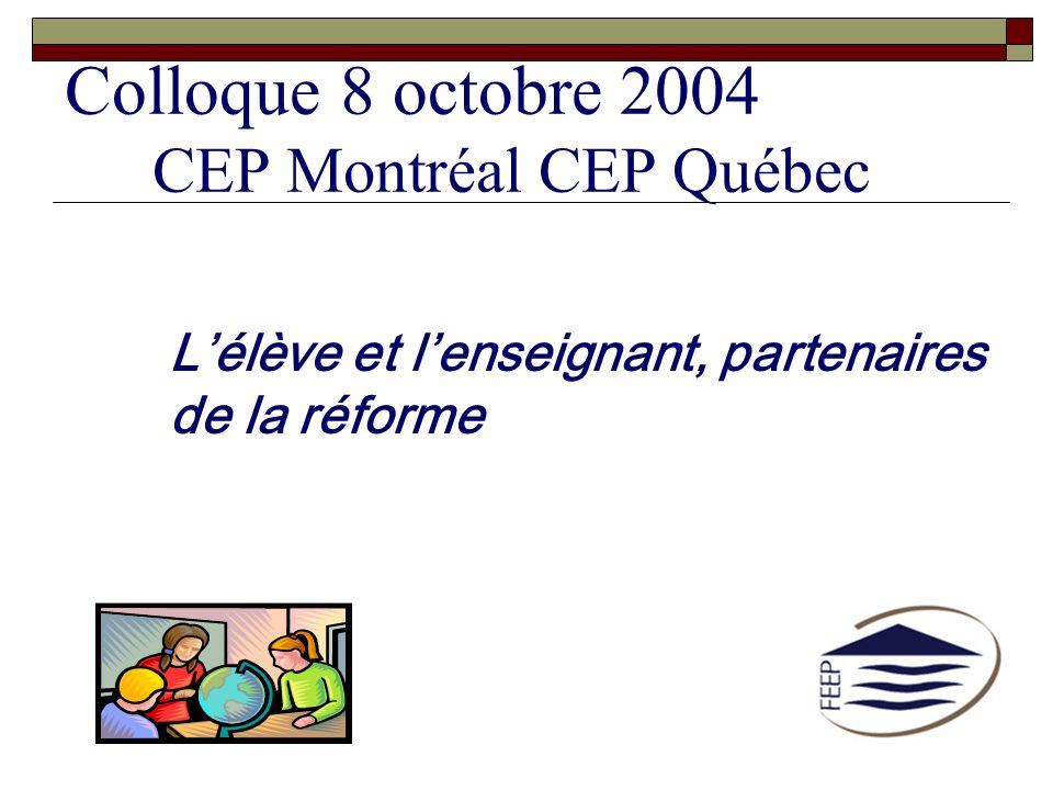Colloque 8 octobre 2004 CEP Montréal CEP Québec Lélève et lenseignant, partenaires de la réforme