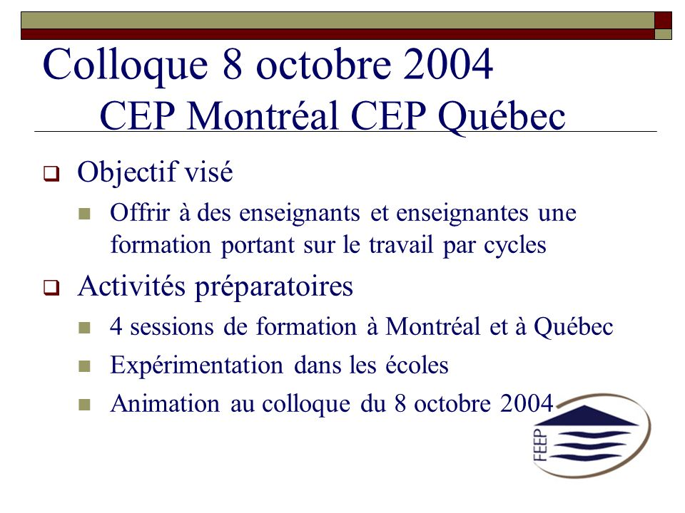 Colloque 8 octobre 2004 CEP Montréal CEP Québec Objectif visé Offrir à des enseignants et enseignantes une formation portant sur le travail par cycles