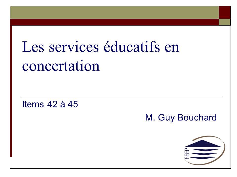 Les services éducatifs en concertation Items 42 à 45 M. Guy Bouchard