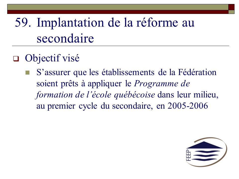59.Implantation de la réforme au secondaire Objectif visé Sassurer que les établissements de la Fédération soient prêts à appliquer le Programme de fo