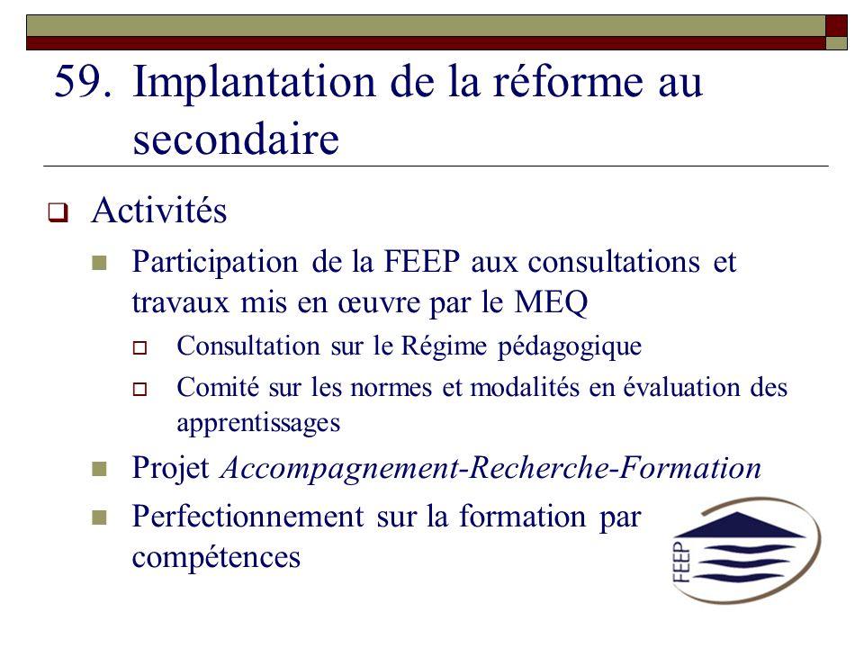 59.Implantation de la réforme au secondaire Activités Participation de la FEEP aux consultations et travaux mis en œuvre par le MEQ Consultation sur l