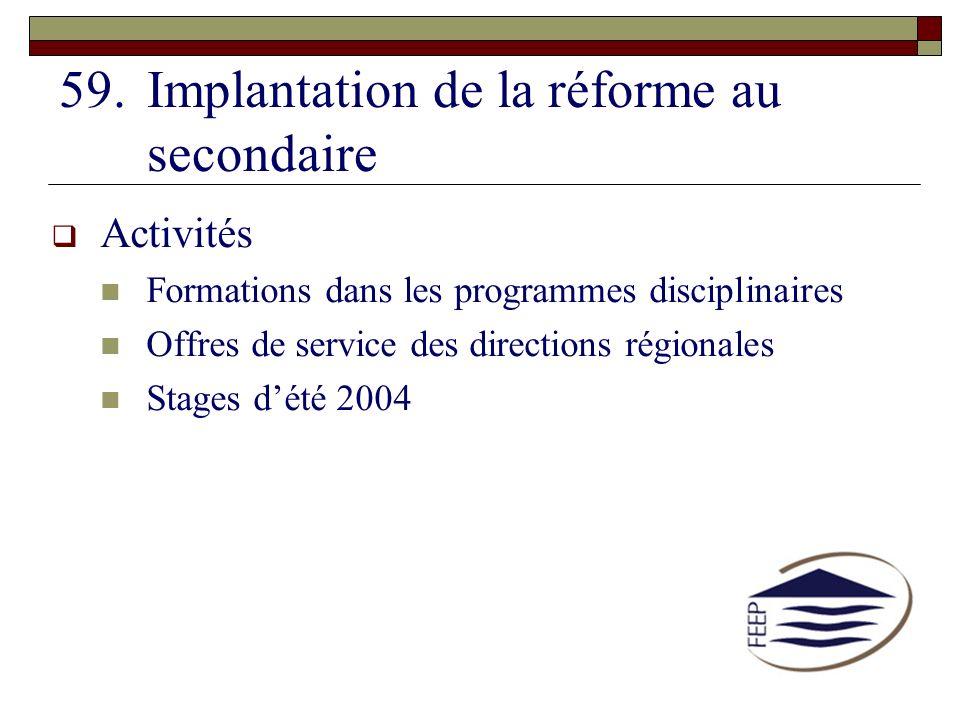59.Implantation de la réforme au secondaire Activités Formations dans les programmes disciplinaires Offres de service des directions régionales Stages