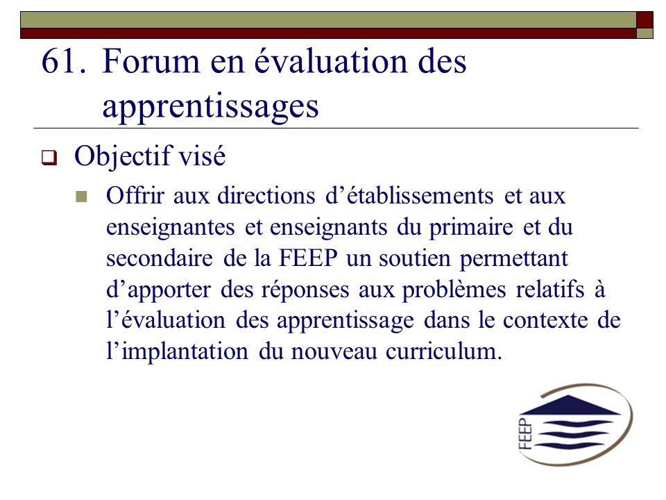 61.Forum en évaluation des apprentissages Objectif visé Offrir aux directions détablissements et aux enseignantes et enseignants du primaire et du sec