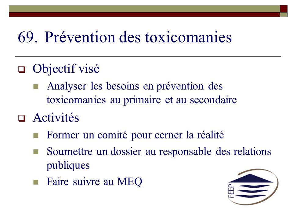 69.Prévention des toxicomanies Objectif visé Analyser les besoins en prévention des toxicomanies au primaire et au secondaire Activités Former un comi