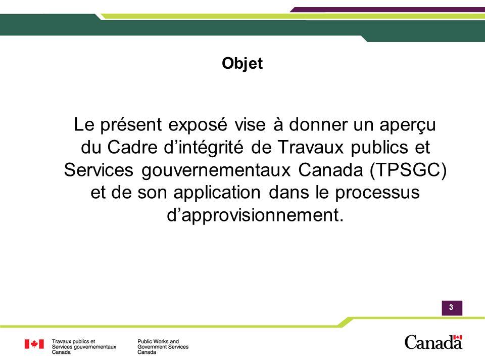 3 Objet Le présent exposé vise à donner un aperçu du Cadre dintégrité de Travaux publics et Services gouvernementaux Canada (TPSGC) et de son application dans le processus dapprovisionnement.