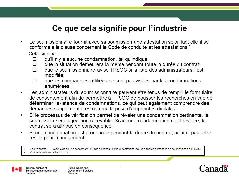 8 Ce que cela signifie pour lindustrie Le soumissionnaire fournit avec sa soumission une attestation selon laquelle il se conforme à la clause concernant le Code de conduite et les attestations.