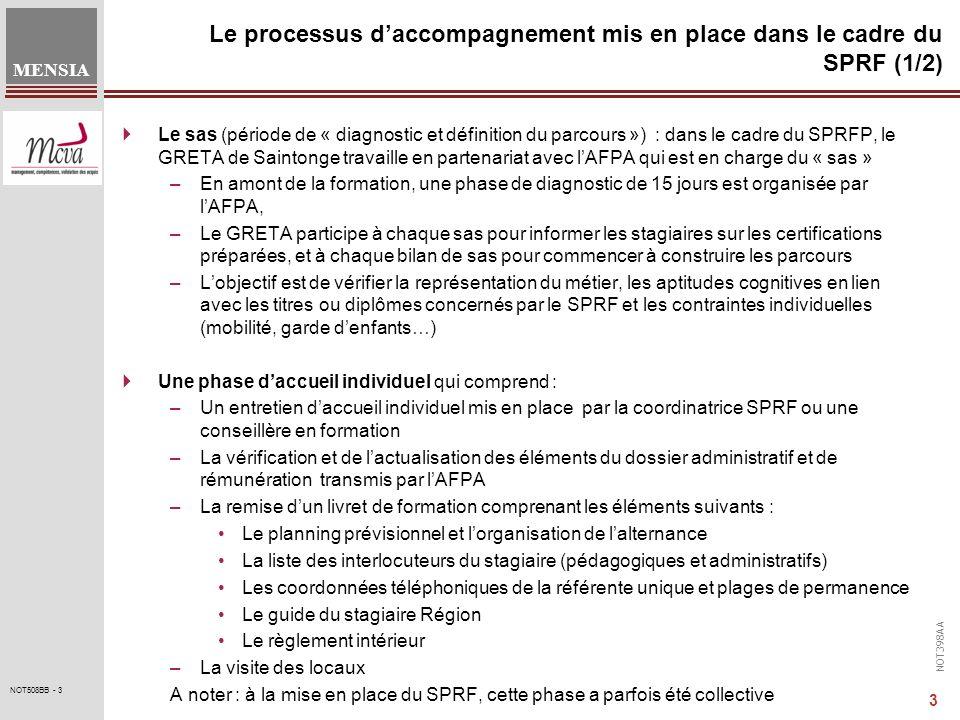 NOT398AA MENSIA 3 NOT508BB - 3 Le processus daccompagnement mis en place dans le cadre du SPRF (1/2) Le sas (période de « diagnostic et définition du parcours ») : dans le cadre du SPRFP, le GRETA de Saintonge travaille en partenariat avec lAFPA qui est en charge du « sas » –En amont de la formation, une phase de diagnostic de 15 jours est organisée par lAFPA, –Le GRETA participe à chaque sas pour informer les stagiaires sur les certifications préparées, et à chaque bilan de sas pour commencer à construire les parcours –Lobjectif est de vérifier la représentation du métier, les aptitudes cognitives en lien avec les titres ou diplômes concernés par le SPRF et les contraintes individuelles (mobilité, garde denfants…) Une phase daccueil individuel qui comprend : –Un entretien daccueil individuel mis en place par la coordinatrice SPRF ou une conseillère en formation –La vérification et de lactualisation des éléments du dossier administratif et de rémunération transmis par lAFPA –La remise dun livret de formation comprenant les éléments suivants : Le planning prévisionnel et lorganisation de lalternance La liste des interlocuteurs du stagiaire (pédagogiques et administratifs) Les coordonnées téléphoniques de la référente unique et plages de permanence Le guide du stagiaire Région Le règlement intérieur –La visite des locaux A noter : à la mise en place du SPRF, cette phase a parfois été collective