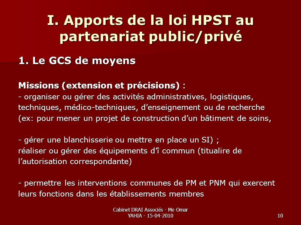 Cabinet DRAI Associés - Me Omar YAHIA - 15-04-201010 I. Apports de la loi HPST au partenariat public/privé 1. Le GCS de moyens Missions (extension et