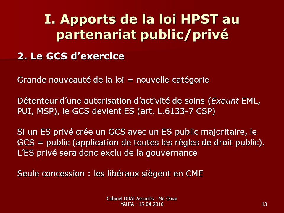 Cabinet DRAI Associés - Me Omar YAHIA - 15-04-201013 I. Apports de la loi HPST au partenariat public/privé 2. Le GCS dexercice Grande nouveauté de la