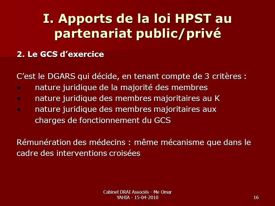 Cabinet DRAI Associés - Me Omar YAHIA - 15-04-201016 I. Apports de la loi HPST au partenariat public/privé 2. Le GCS dexercice Cest le DGARS qui décid
