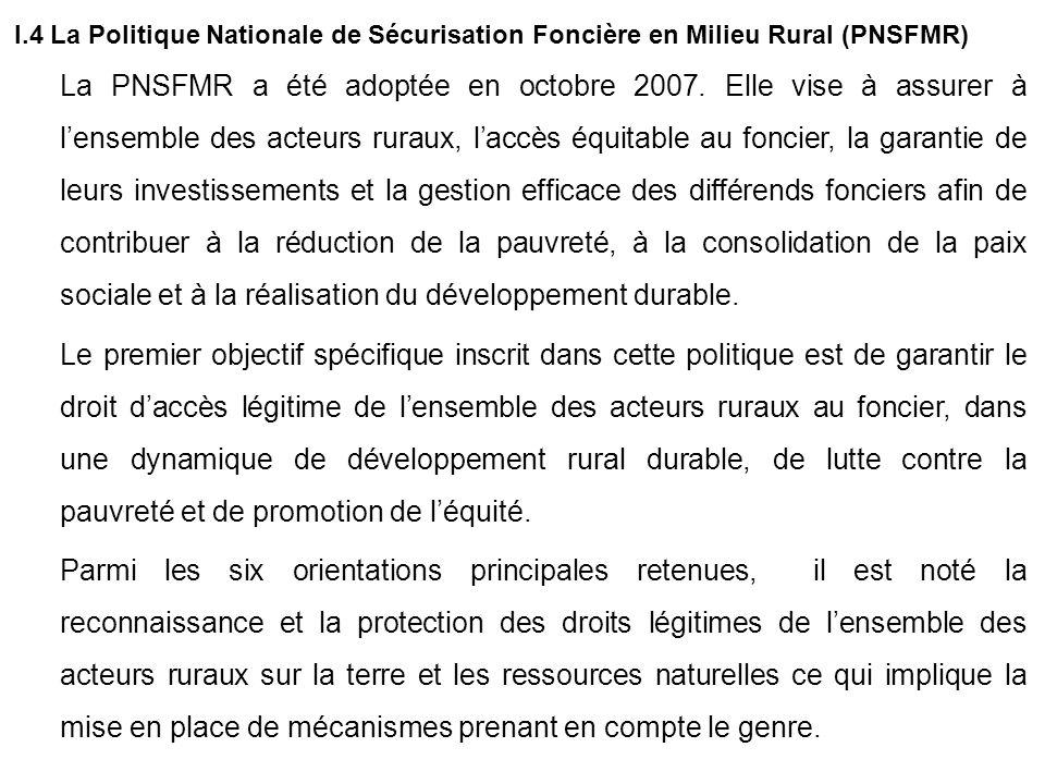 I.4 La Politique Nationale de Sécurisation Foncière en Milieu Rural (PNSFMR) La PNSFMR a été adoptée en octobre 2007. Elle vise à assurer à lensemble