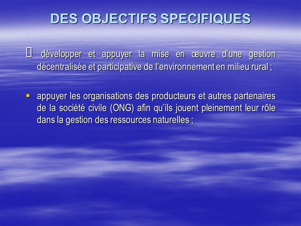 DES OBJECTIFS SPECIFIQUES développer et appuyer la mise en œuvre dune gestion décentralisée et participative de lenvironnement en milieu rural ; dével