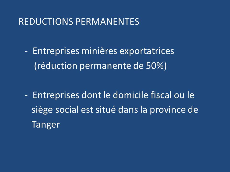REDUCTIONS PERMANENTES - Entreprises minières exportatrices (réduction permanente de 50%) - Entreprises dont le domicile fiscal ou le siège social est situé dans la province de Tanger