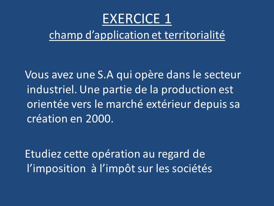 EXERCICE 1 champ dapplication et territorialité Vous avez une S.A qui opère dans le secteur industriel.
