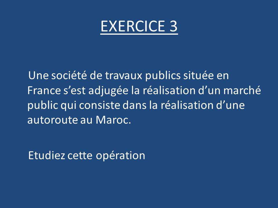 EXERCICE 3 Une société de travaux publics située en France sest adjugée la réalisation dun marché public qui consiste dans la réalisation dune autoroute au Maroc.