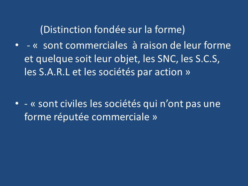 (Distinction fondée sur la forme) - « sont commerciales à raison de leur forme et quelque soit leur objet, les SNC, les S.C.S, les S.A.R.L et les sociétés par action » - « sont civiles les sociétés qui nont pas une forme réputée commerciale »
