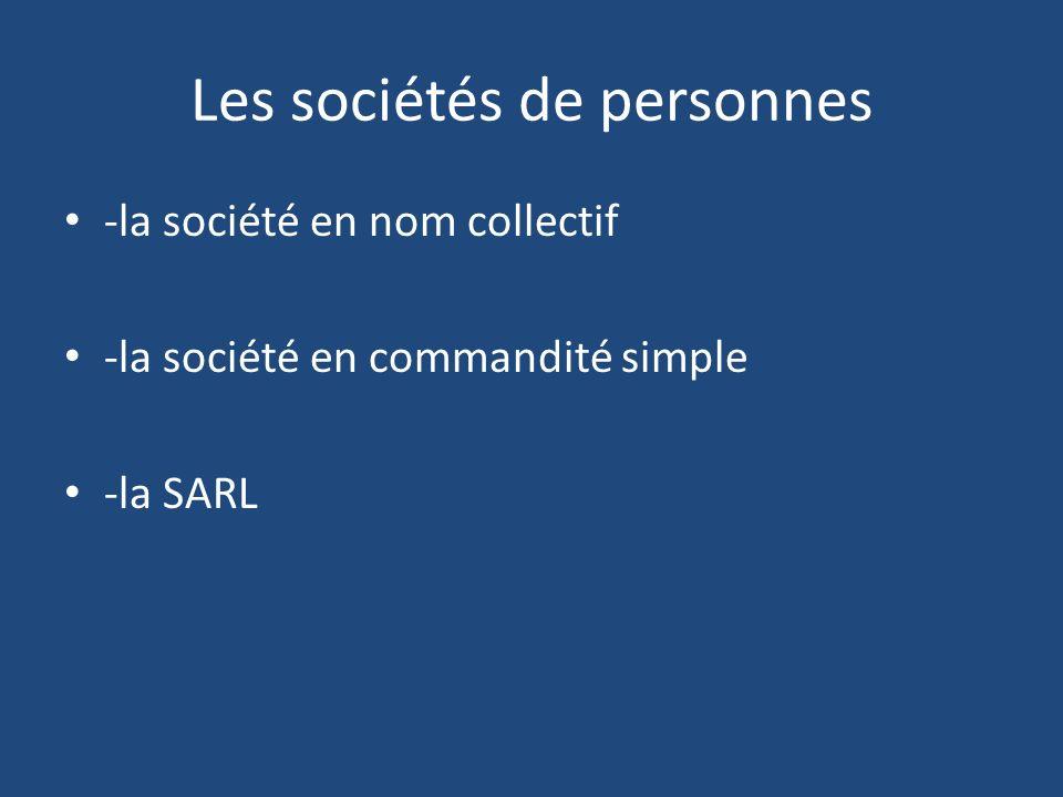 Les sociétés de personnes -la société en nom collectif -la société en commandité simple -la SARL