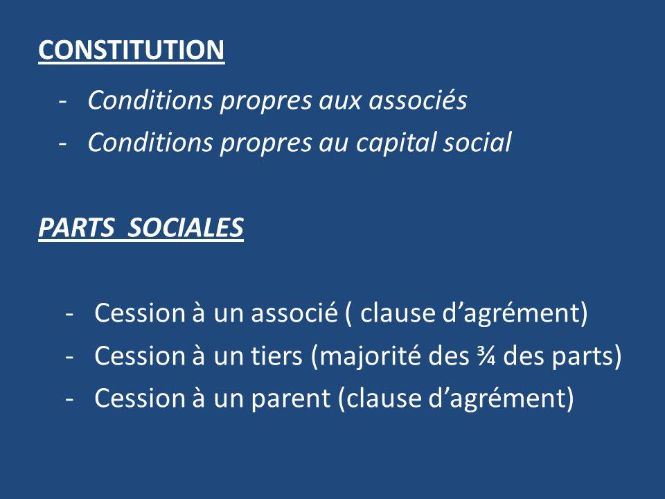 CONSTITUTION - Conditions propres aux associés - Conditions propres au capital social PARTS SOCIALES - Cession à un associé ( clause dagrément) - Cession à un tiers (majorité des ¾ des parts) - Cession à un parent (clause dagrément)
