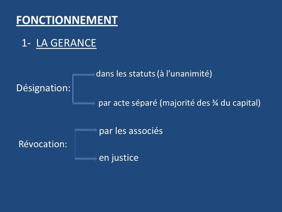 FONCTIONNEMENT 1- LA GERANCE dans les statuts (à lunanimité) Désignation: par acte séparé (majorité des ¾ du capital) par les associés Révocation: en justice