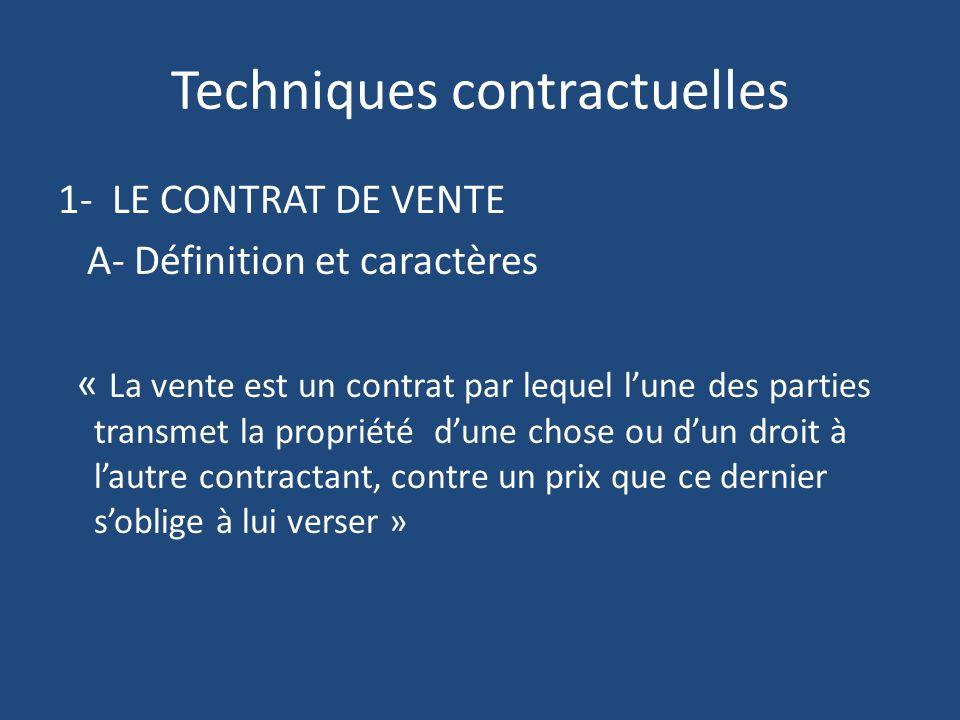 Techniques contractuelles 1- LE CONTRAT DE VENTE A- Définition et caractères « La vente est un contrat par lequel lune des parties transmet la propriété dune chose ou dun droit à lautre contractant, contre un prix que ce dernier soblige à lui verser »