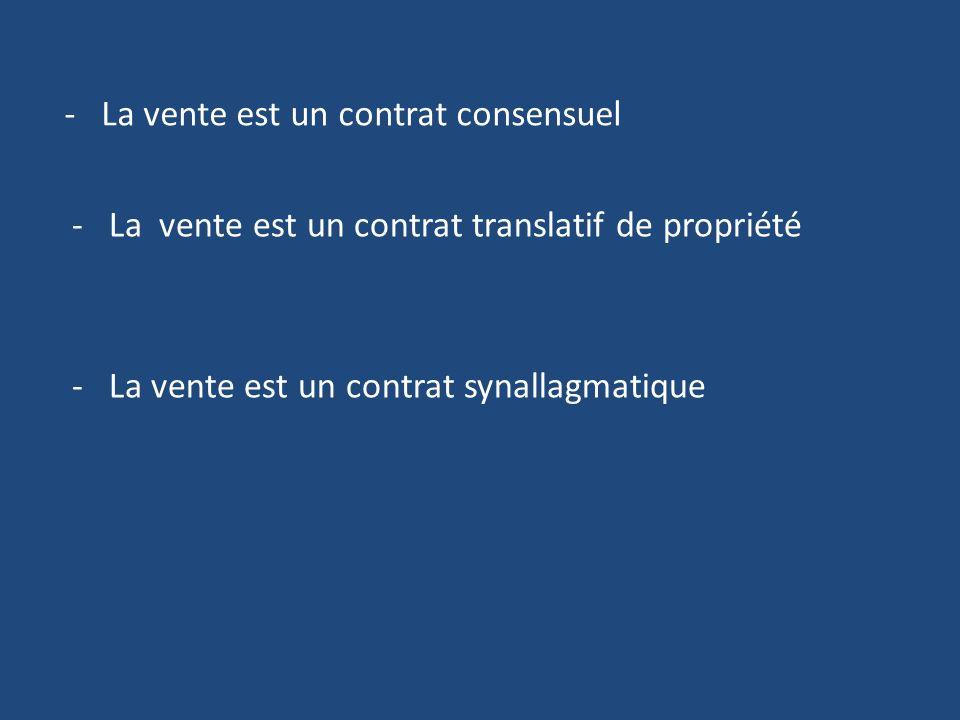 - La vente est un contrat consensuel - La vente est un contrat translatif de propriété - La vente est un contrat synallagmatique