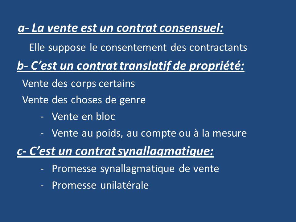 a- La vente est un contrat consensuel: Elle suppose le consentement des contractants b- Cest un contrat translatif de propriété: Vente des corps certains Vente des choses de genre - Vente en bloc - Vente au poids, au compte ou à la mesure c- Cest un contrat synallagmatique: - Promesse synallagmatique de vente - Promesse unilatérale