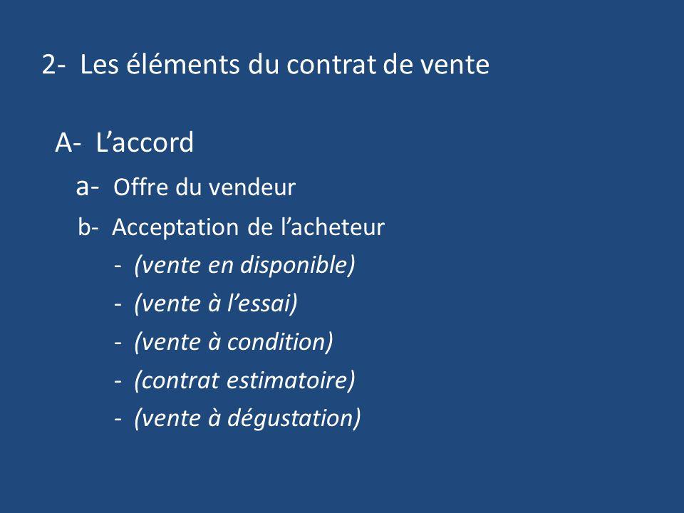 2- Les éléments du contrat de vente A- Laccord a- Offre du vendeur b- Acceptation de lacheteur - (vente en disponible) - (vente à lessai) - (vente à condition) - (contrat estimatoire) - (vente à dégustation)