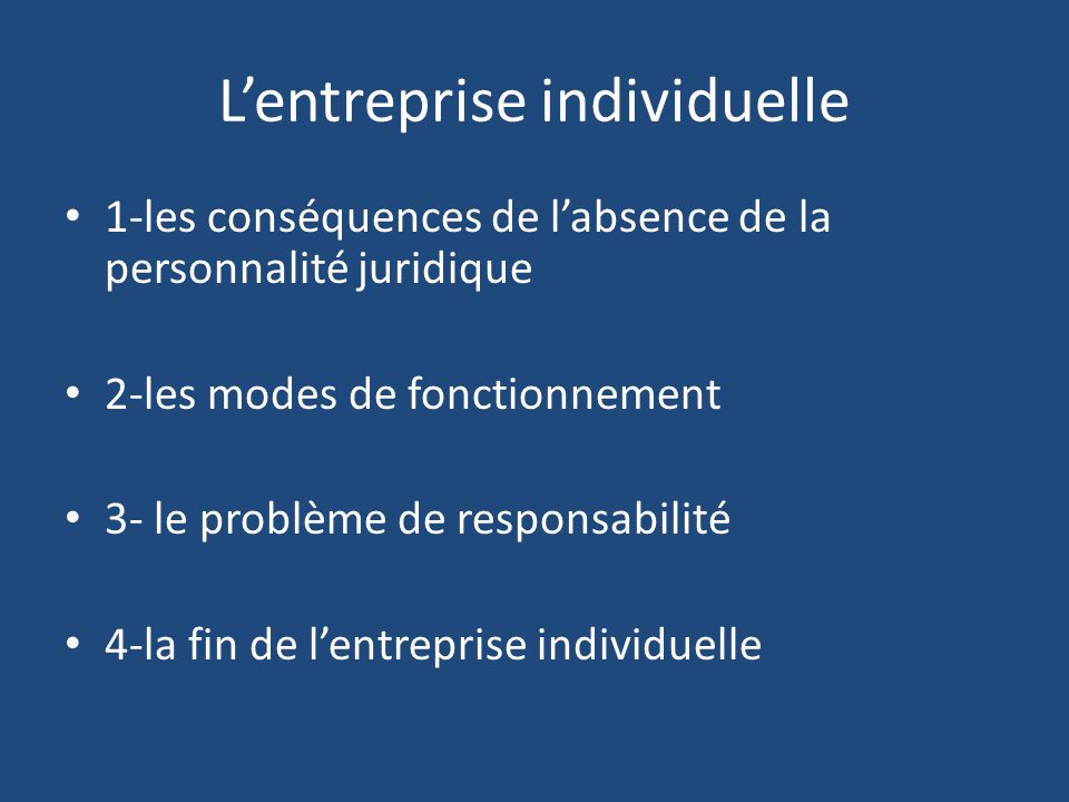 Lentreprise individuelle 1-les conséquences de labsence de la personnalité juridique 2-les modes de fonctionnement 3- le problème de responsabilité 4-la fin de lentreprise individuelle