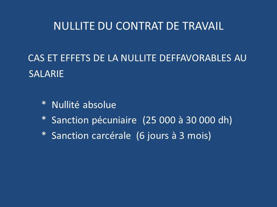 NULLITE DU CONTRAT DE TRAVAIL CAS ET EFFETS DE LA NULLITE DEFFAVORABLES AU SALARIE * Nullité absolue * Sanction pécuniaire (25 000 à 30 000 dh) * Sanction carcérale (6 jours à 3 mois)