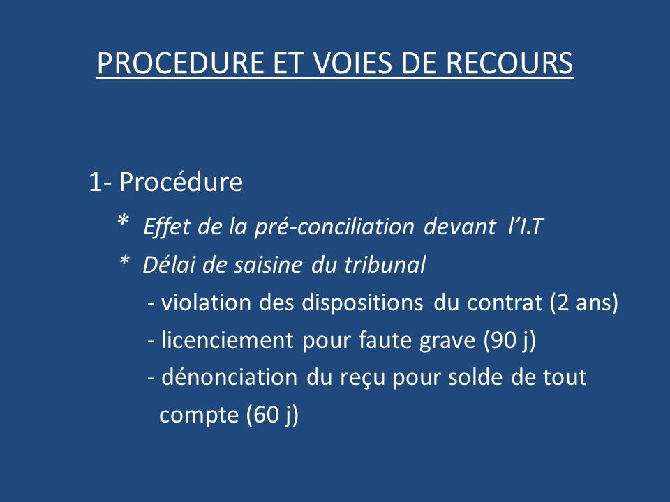 PROCEDURE ET VOIES DE RECOURS 1- Procédure * Effet de la pré-conciliation devant lI.T * Délai de saisine du tribunal - violation des dispositions du contrat (2 ans) - licenciement pour faute grave (90 j) - dénonciation du reçu pour solde de tout compte (60 j)