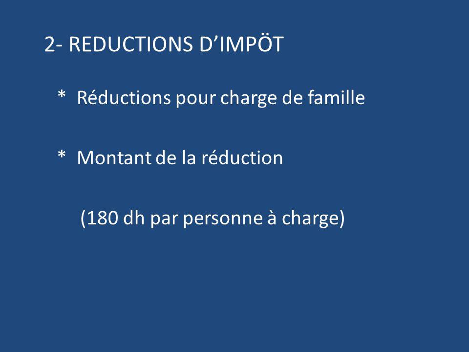 2- REDUCTIONS DIMPÖT * Réductions pour charge de famille * Montant de la réduction (180 dh par personne à charge)