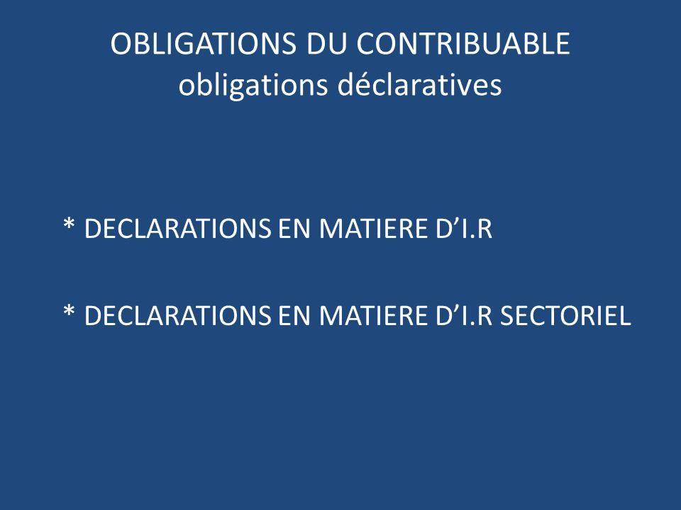 OBLIGATIONS DU CONTRIBUABLE obligations déclaratives * DECLARATIONS EN MATIERE DI.R * DECLARATIONS EN MATIERE DI.R SECTORIEL