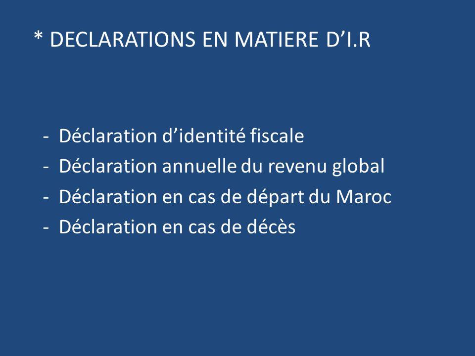 * DECLARATIONS EN MATIERE DI.R - Déclaration didentité fiscale - Déclaration annuelle du revenu global - Déclaration en cas de départ du Maroc - Déclaration en cas de décès