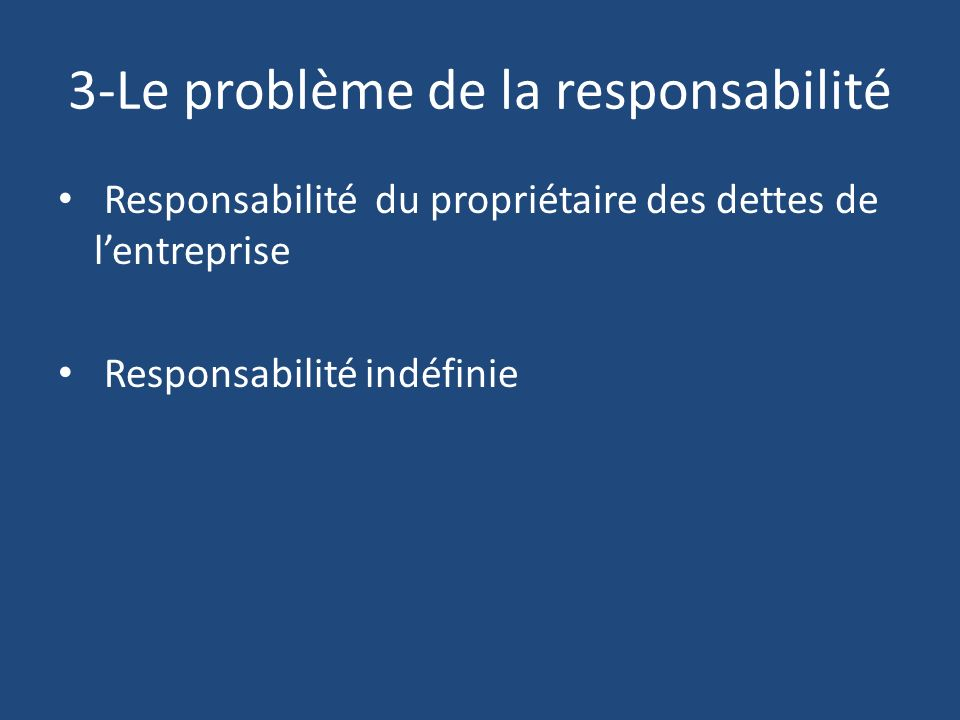3-Le problème de la responsabilité Responsabilité du propriétaire des dettes de lentreprise Responsabilité indéfinie
