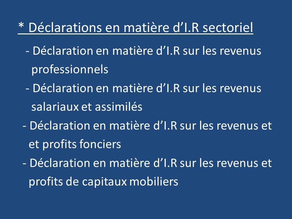 * Déclarations en matière dI.R sectoriel - Déclaration en matière dI.R sur les revenus professionnels - Déclaration en matière dI.R sur les revenus salariaux et assimilés - Déclaration en matière dI.R sur les revenus et et profits fonciers - Déclaration en matière dI.R sur les revenus et profits de capitaux mobiliers