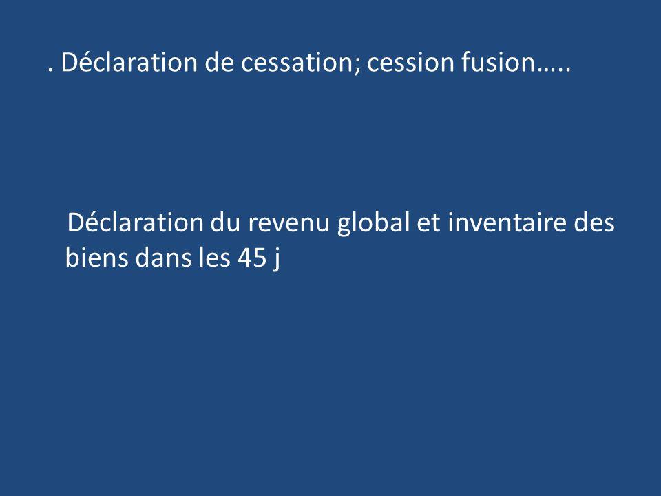 Déclaration de cessation; cession fusion…..