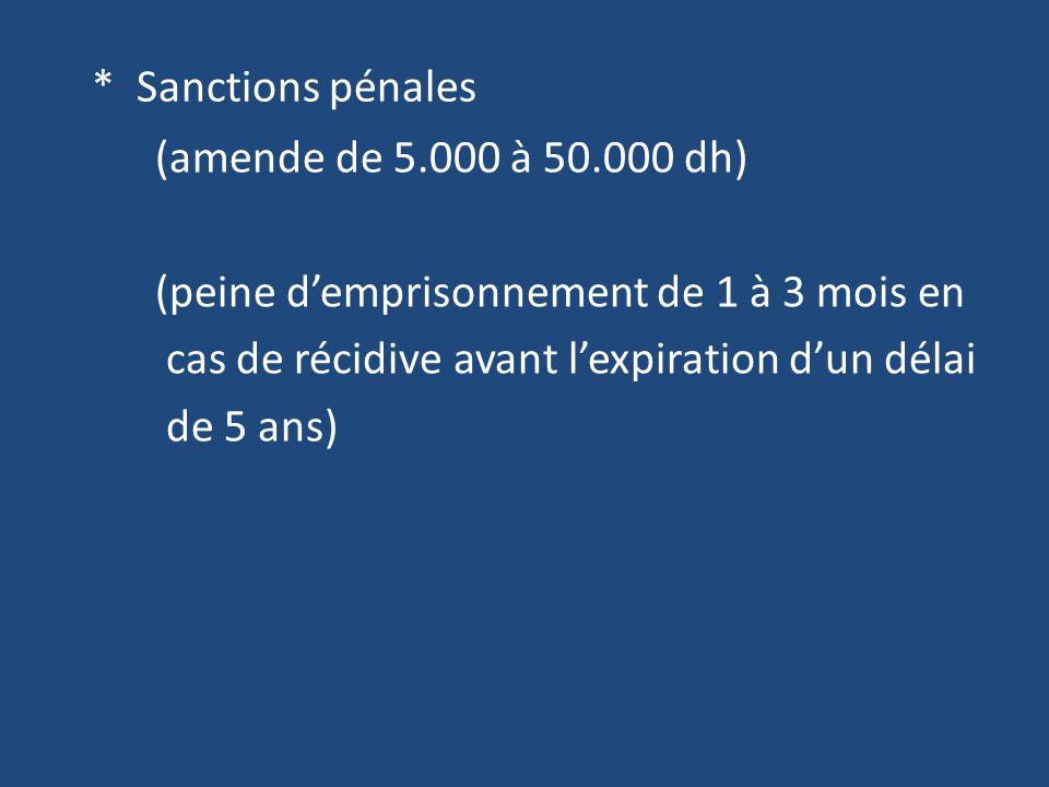 * Sanctions pénales (amende de 5.000 à 50.000 dh) (peine demprisonnement de 1 à 3 mois en cas de récidive avant lexpiration dun délai de 5 ans)