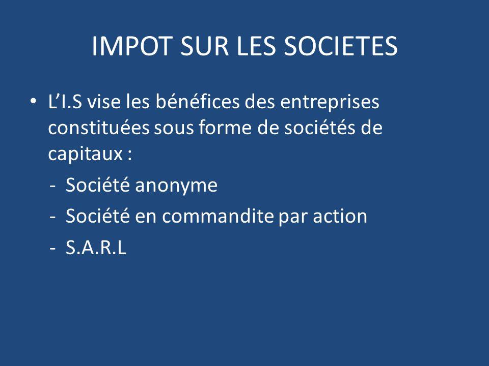 IMPOT SUR LES SOCIETES LI.S vise les bénéfices des entreprises constituées sous forme de sociétés de capitaux : - Société anonyme - Société en commandite par action - S.A.R.L