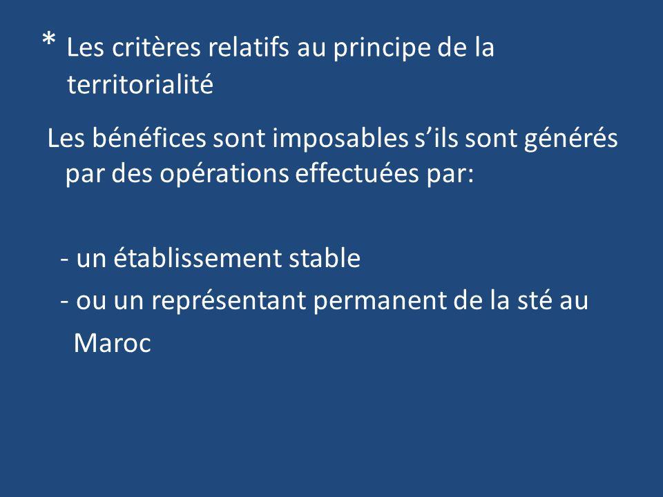 * Les critères relatifs au principe de la territorialité Les bénéfices sont imposables sils sont générés par des opérations effectuées par: - un établissement stable - ou un représentant permanent de la sté au Maroc