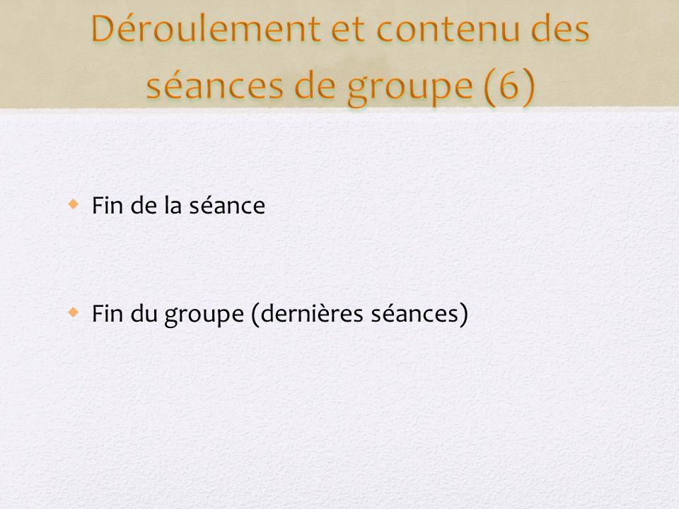 Fin de la séance Fin du groupe (dernières séances)