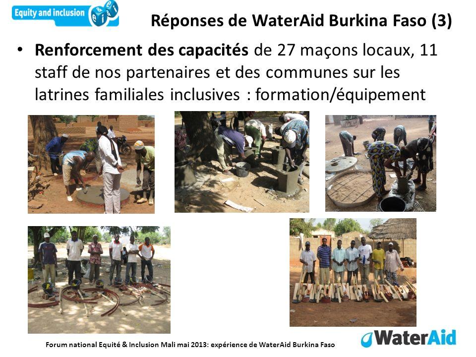 Forum national Equité & Inclusion Mali mai 2013: expérience de WaterAid Burkina Faso Renforcement des capacités de 27 maçons locaux, 11 staff de nos partenaires et des communes sur les latrines familiales inclusives : formation/équipement Réponses de WaterAid Burkina Faso (3)