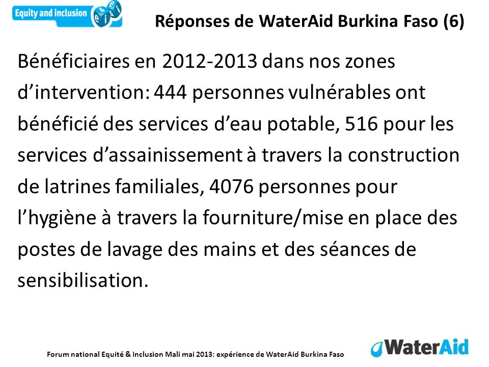Forum national Equité & Inclusion Mali mai 2013: expérience de WaterAid Burkina Faso Bénéficiaires en 2012-2013 dans nos zones dintervention: 444 pers