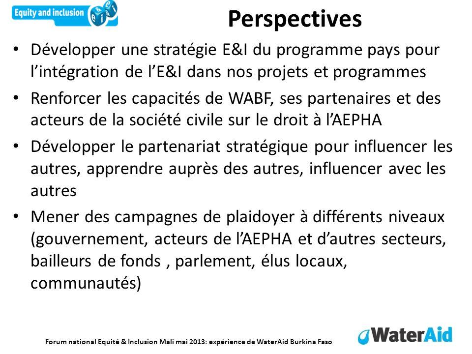 Forum national Equité & Inclusion Mali mai 2013: expérience de WaterAid Burkina Faso Perspectives Développer une stratégie E&I du programme pays pour lintégration de lE&I dans nos projets et programmes Renforcer les capacités de WABF, ses partenaires et des acteurs de la société civile sur le droit à lAEPHA Développer le partenariat stratégique pour influencer les autres, apprendre auprès des autres, influencer avec les autres Mener des campagnes de plaidoyer à différents niveaux (gouvernement, acteurs de lAEPHA et dautres secteurs, bailleurs de fonds, parlement, élus locaux, communautés)